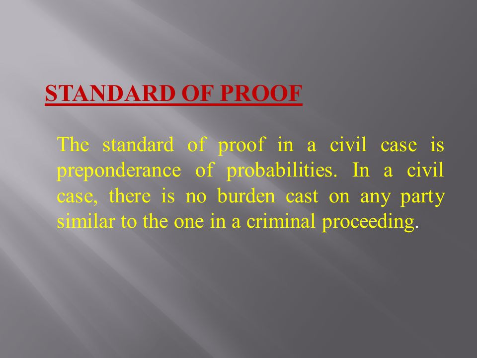 STANDARD OF PROOF The standard of proof in a civil case is preponderance of probabilities.