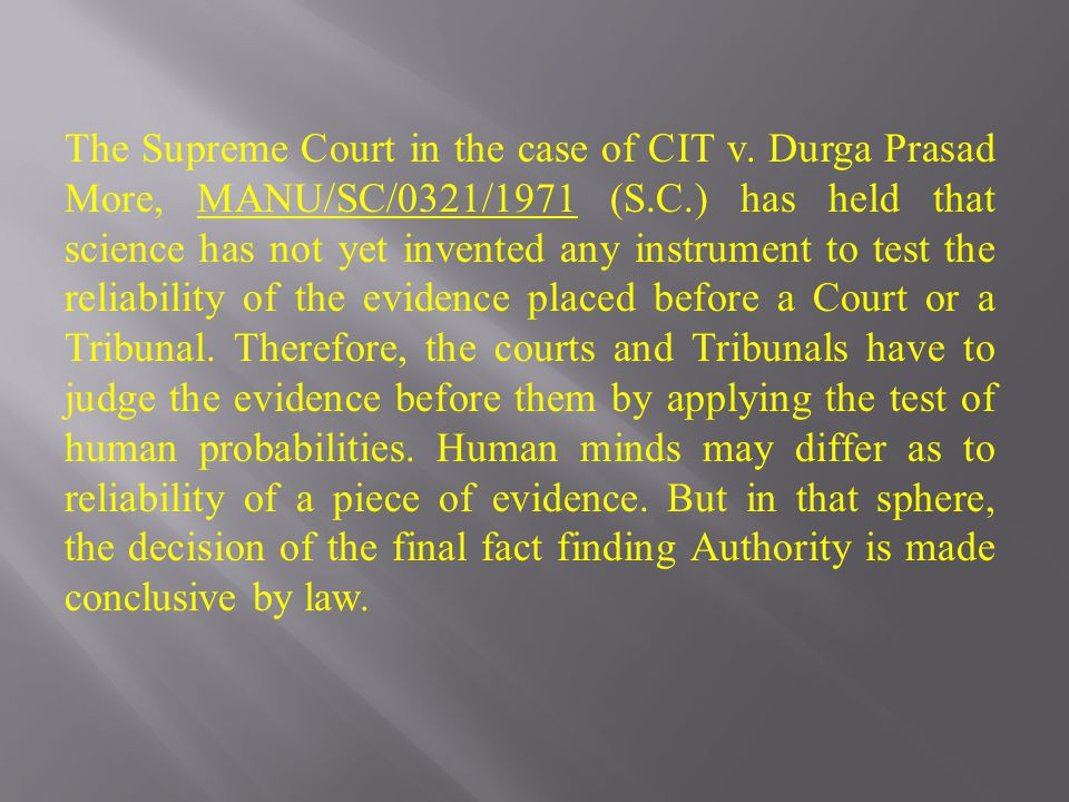 The Supreme Court in the case of CIT v. Durga Prasad More, MANU/SC/0321/1971 (S.C.) has held that science has not yet invented any instrument to test