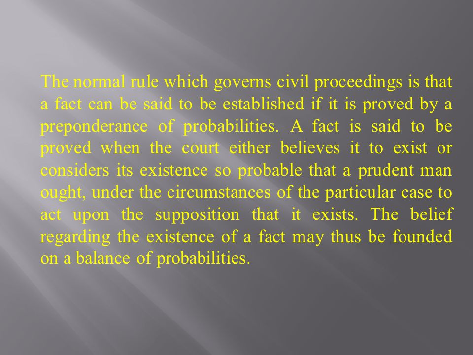 The normal rule which governs civil proceedings is that a fact can be said to be established if it is proved by a preponderance of probabilities. A fa