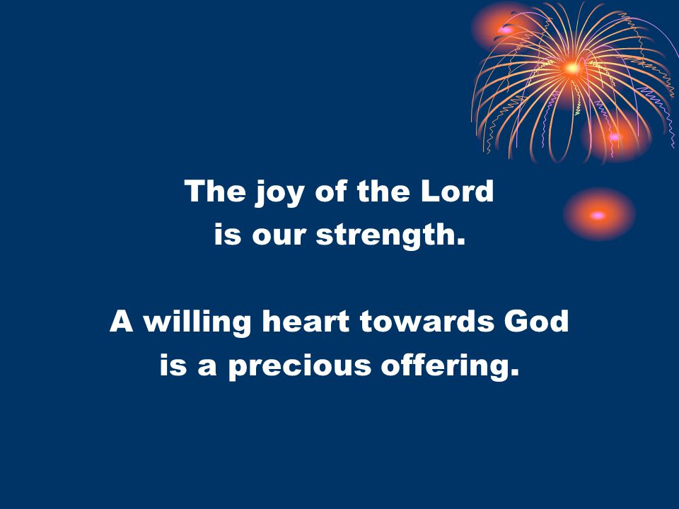 The joy of the Lord is our strength. A willing heart towards God is a precious offering.