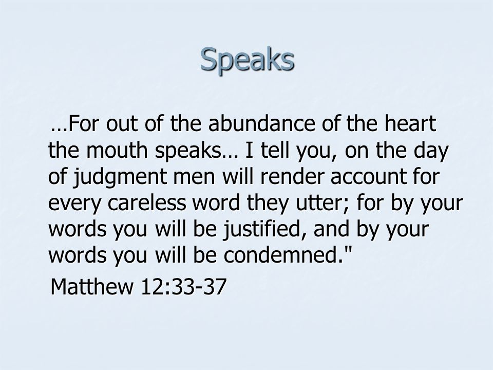 Speaks …For out of the abundance of the heart the mouth speaks… I tell you, on the day of judgment men will render account for every careless word they utter; for by your words you will be justified, and by your words you will be condemned. …For out of the abundance of the heart the mouth speaks… I tell you, on the day of judgment men will render account for every careless word they utter; for by your words you will be justified, and by your words you will be condemned. Matthew 12:33-37 Matthew 12:33-37