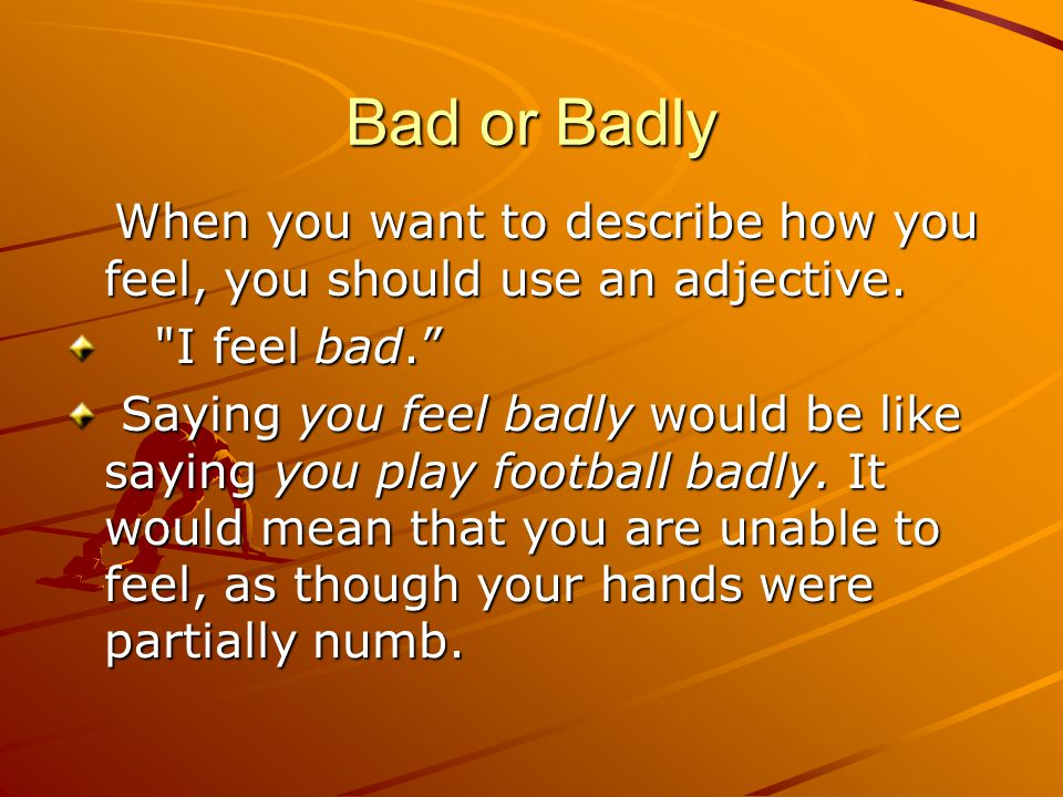 Bad or Badly When you want to describe how you feel, you should use an adjective.