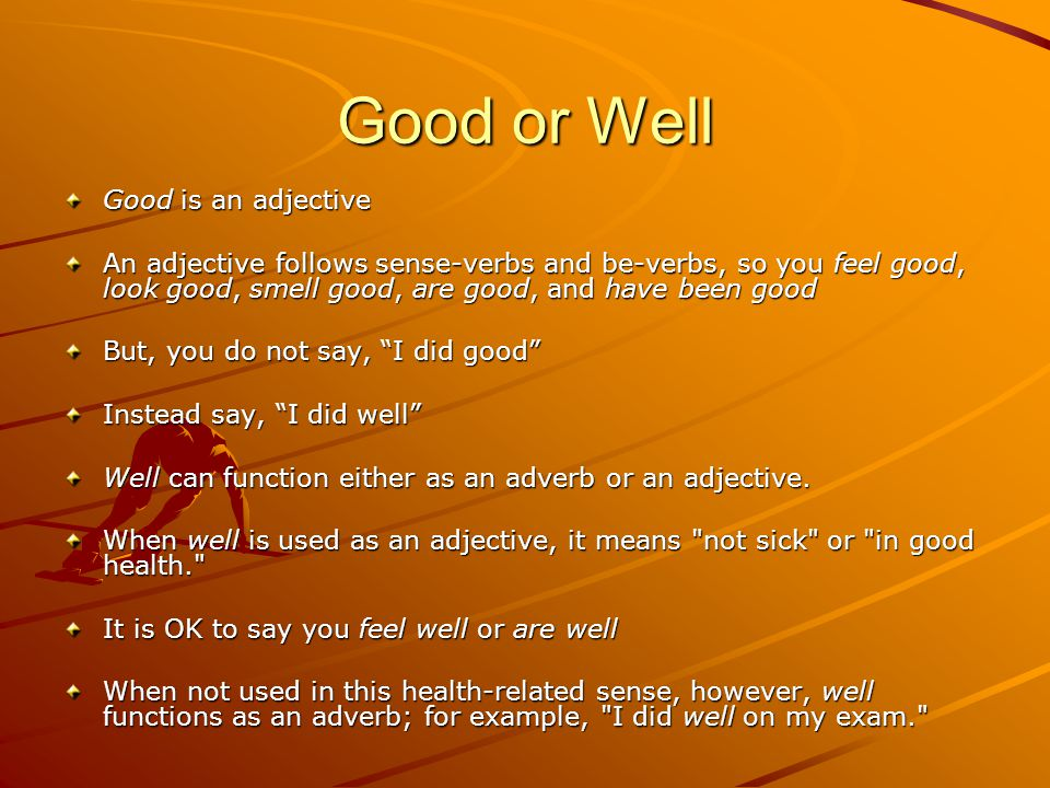 Good or Well Good is an adjective An adjective follows sense-verbs and be-verbs, so you feel good, look good, smell good, are good, and have been good But, you do not say, I did good Instead say, I did well Well can function either as an adverb or an adjective.