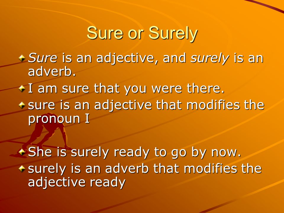 Sure or Surely Sure is an adjective, and surely is an adverb.