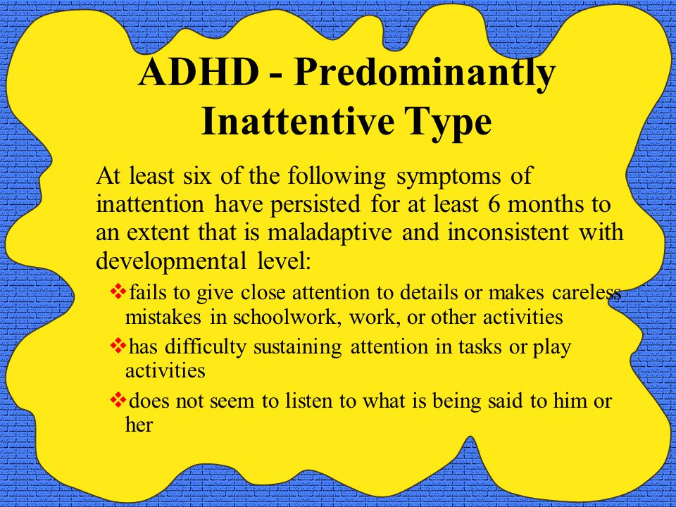 ADHD - Predominantly Inattentive Type At least six of the following symptoms of inattention have persisted for at least 6 months to an extent that is maladaptive and inconsistent with developmental level:  fails to give close attention to details or makes careless mistakes in schoolwork, work, or other activities  has difficulty sustaining attention in tasks or play activities  does not seem to listen to what is being said to him or her