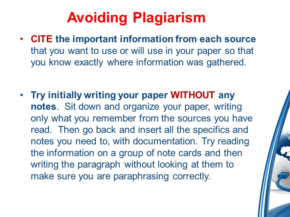 Avoiding Plagiarism CITE the important information from each source that you want to use or will use in your paper so that you know exactly where information was gathered.