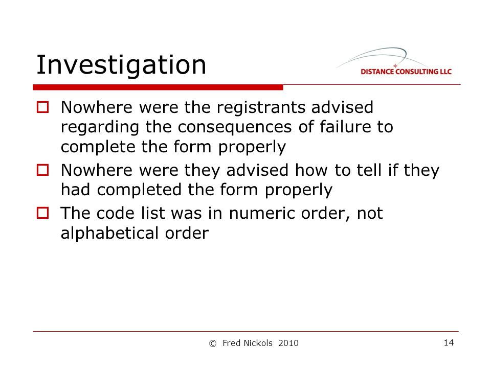 Investigation  Nowhere were the registrants advised regarding the consequences of failure to complete the form properly  Nowhere were they advised how to tell if they had completed the form properly  The code list was in numeric order, not alphabetical order 14 © Fred Nickols 2010