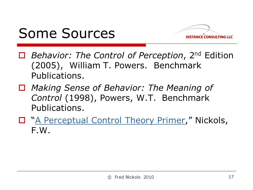 Some Sources  Behavior: The Control of Perception, 2 nd Edition (2005), William T. Powers. Benchmark Publications.  Making Sense of Behavior: The Me