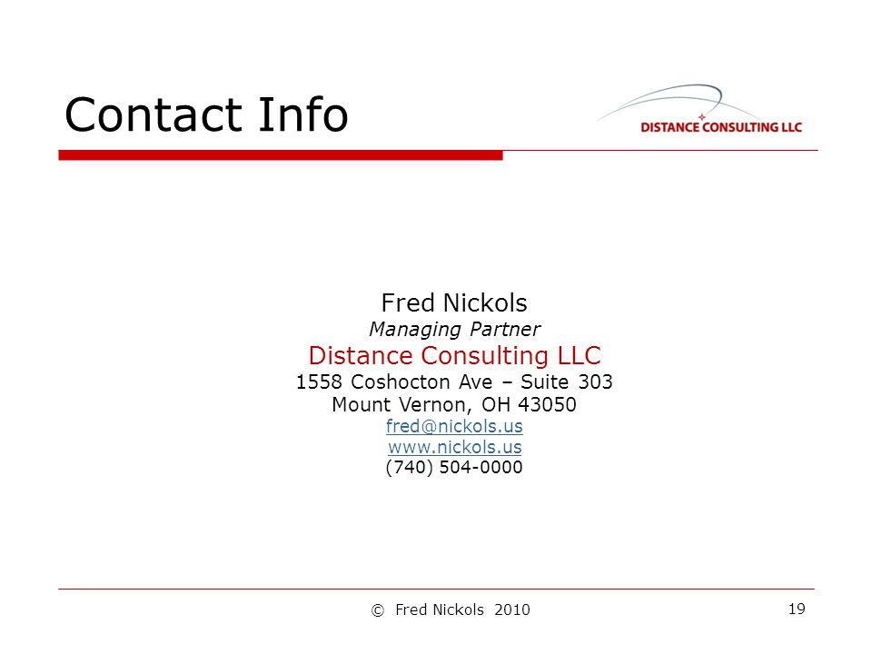 Contact Info 19 Fred Nickols Managing Partner Distance Consulting LLC 1558 Coshocton Ave – Suite 303 Mount Vernon, OH 43050 fred@nickols.us www.nickols.us (740) 504-0000 © Fred Nickols 2010