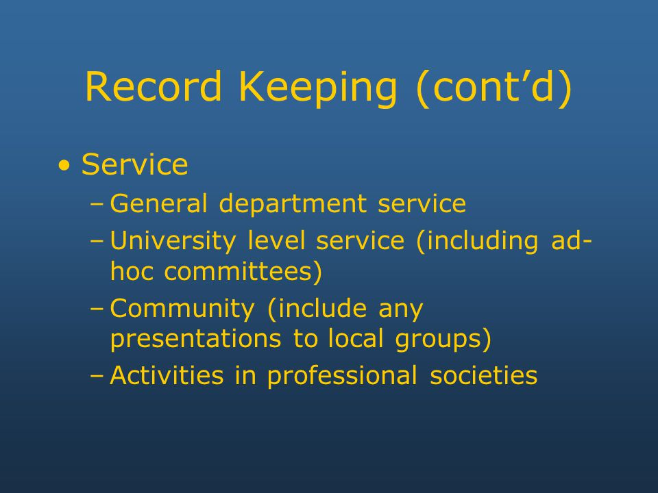 Record Keeping (cont'd) Service –General department service –University level service (including ad- hoc committees) –Community (include any presentations to local groups) –Activities in professional societies