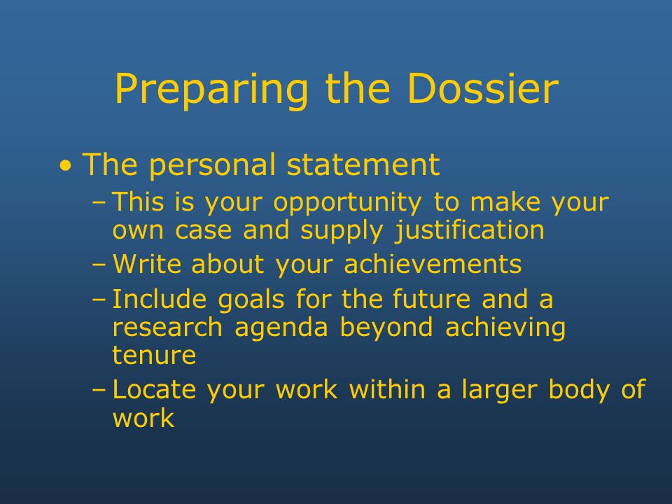 Preparing the Dossier The personal statement –This is your opportunity to make your own case and supply justification –Write about your achievements –Include goals for the future and a research agenda beyond achieving tenure –Locate your work within a larger body of work