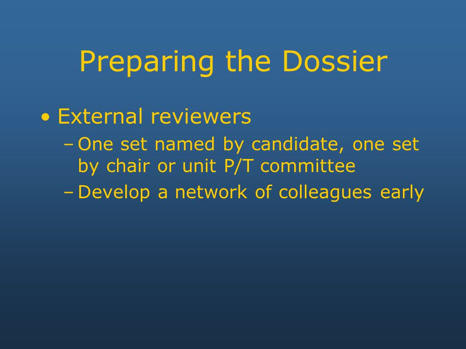 Preparing the Dossier External reviewers –One set named by candidate, one set by chair or unit P/T committee –Develop a network of colleagues early