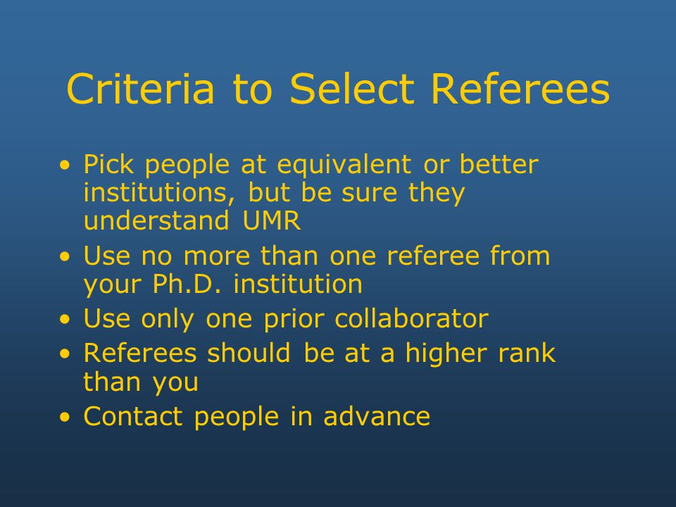 Criteria to Select Referees Pick people at equivalent or better institutions, but be sure they understand UMR Use no more than one referee from your Ph.D.