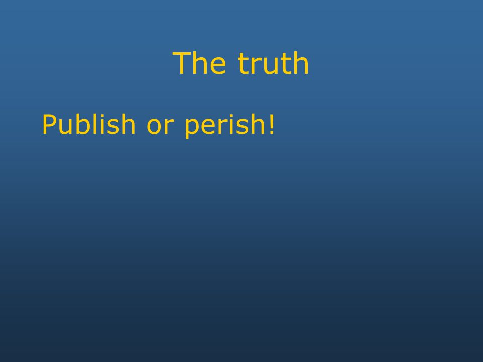 The truth Publish or perish!