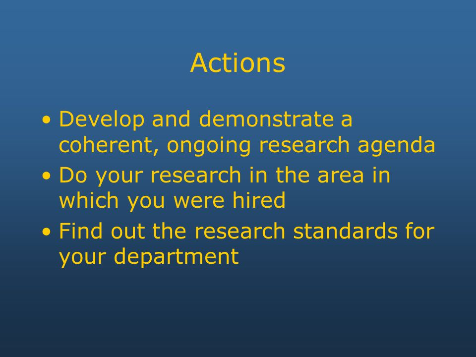 Actions Develop and demonstrate a coherent, ongoing research agenda Do your research in the area in which you were hired Find out the research standards for your department
