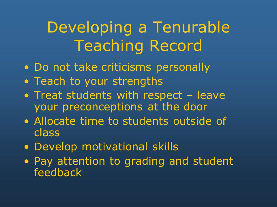 Developing a Tenurable Teaching Record Do not take criticisms personally Teach to your strengths Treat students with respect – leave your preconceptions at the door Allocate time to students outside of class Develop motivational skills Pay attention to grading and student feedback
