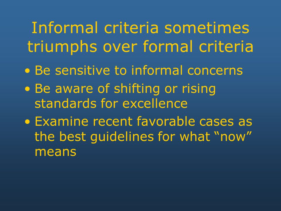 Informal criteria sometimes triumphs over formal criteria Be sensitive to informal concerns Be aware of shifting or rising standards for excellence Examine recent favorable cases as the best guidelines for what now means