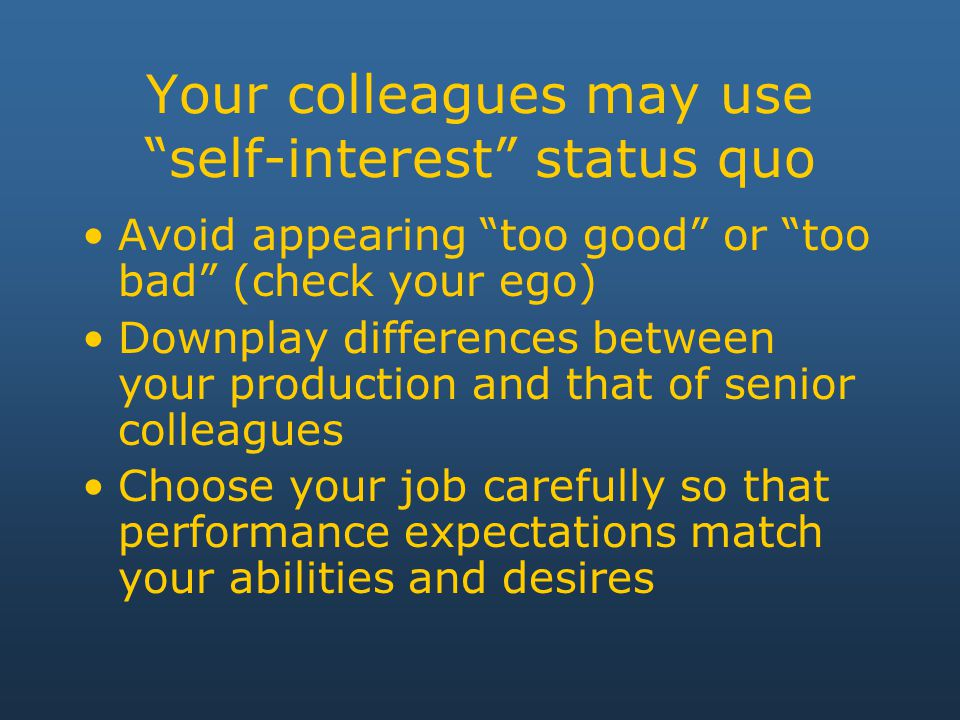 Your colleagues may use self-interest status quo Avoid appearing too good or too bad (check your ego) Downplay differences between your production and that of senior colleagues Choose your job carefully so that performance expectations match your abilities and desires