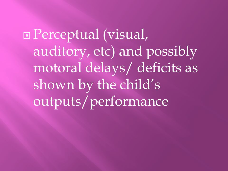  Perceptual (visual, auditory, etc) and possibly motoral delays/ deficits as shown by the child's outputs/performance