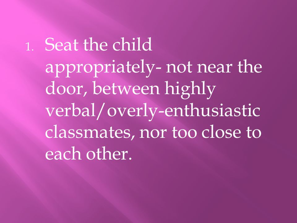 1. Seat the child appropriately- not near the door, between highly verbal/overly-enthusiastic classmates, nor too close to each other.