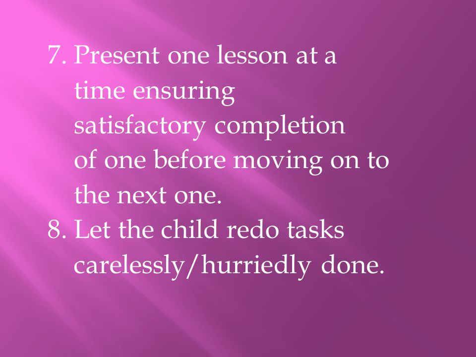 7. Present one lesson at a time ensuring satisfactory completion of one before moving on to the next one. 8. Let the child redo tasks carelessly/hurri