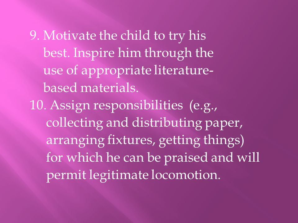 9. Motivate the child to try his best. Inspire him through the use of appropriate literature- based materials. 10. Assign responsibilities (e.g., coll