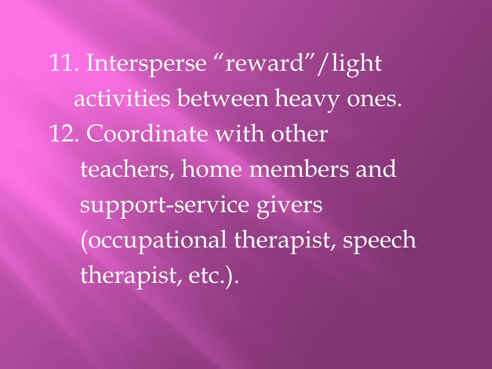 """11. Intersperse """"reward""""/light activities between heavy ones. 12. Coordinate with other teachers, home members and support-service givers (occupationa"""