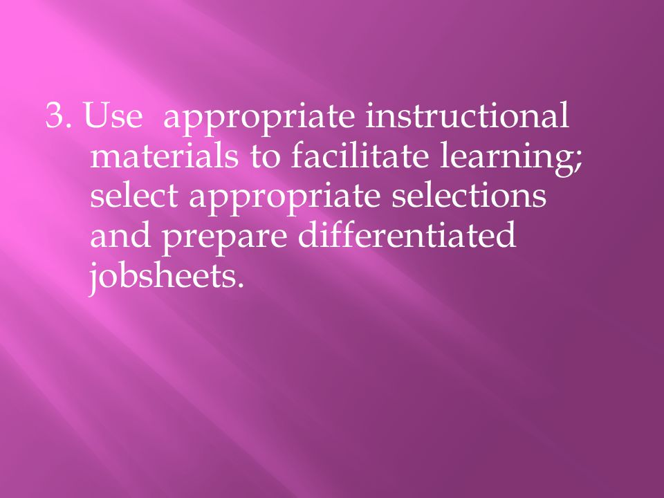 3. Use appropriate instructional materials to facilitate learning; select appropriate selections and prepare differentiated jobsheets.