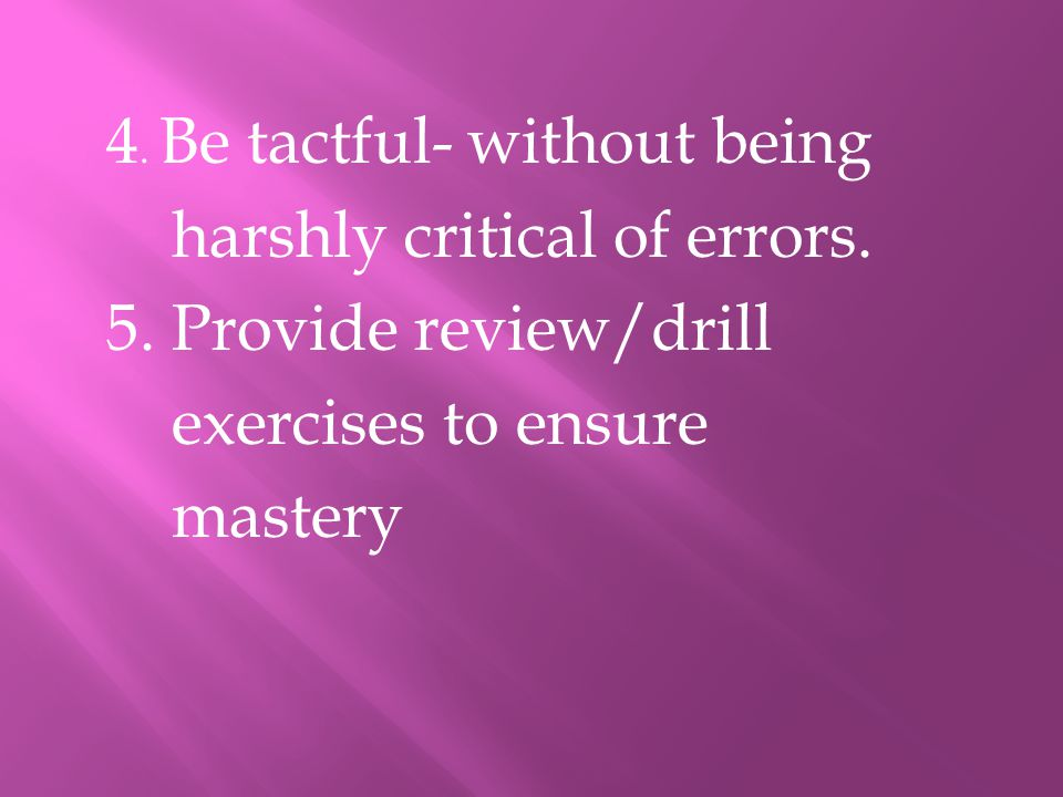 4. Be tactful- without being harshly critical of errors. 5. Provide review/drill exercises to ensure mastery