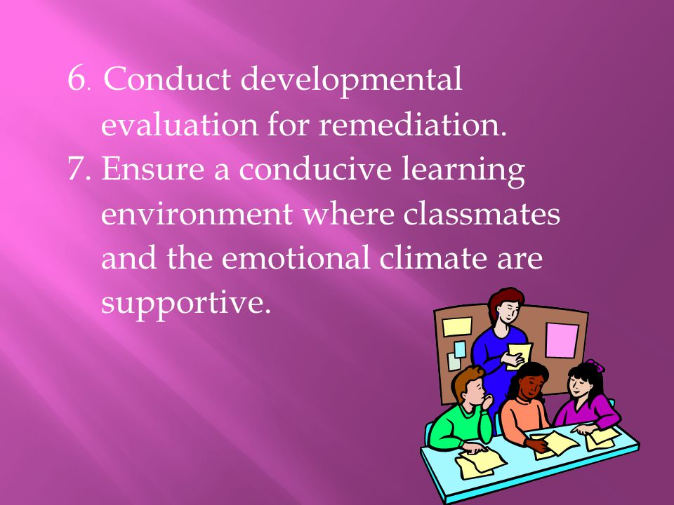 6. Conduct developmental evaluation for remediation. 7. Ensure a conducive learning environment where classmates and the emotional climate are support
