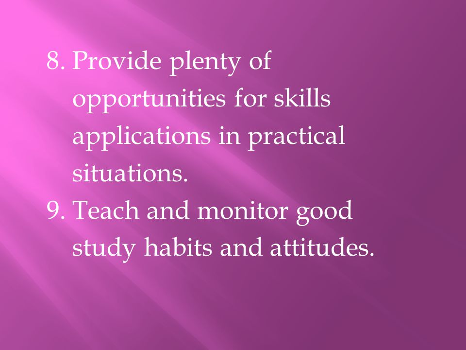 8. Provide plenty of opportunities for skills applications in practical situations. 9. Teach and monitor good study habits and attitudes.