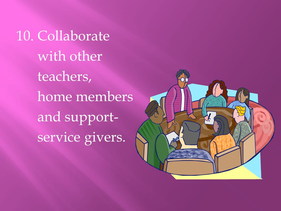 10. Collaborate with other teachers, home members and support- service givers.