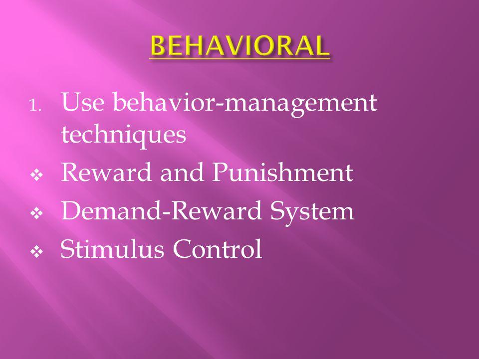 1. Use behavior-management techniques  Reward and Punishment  Demand-Reward System  Stimulus Control
