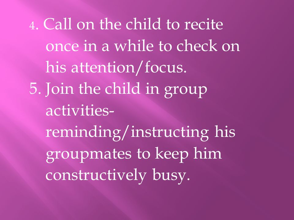 4. Call on the child to recite once in a while to check on his attention/focus. 5. Join the child in group activities- reminding/instructing his group