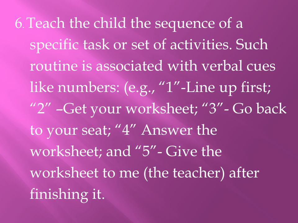 """6. Teach the child the sequence of a specific task or set of activities. Such routine is associated with verbal cues like numbers: (e.g., """"1""""-Line up"""