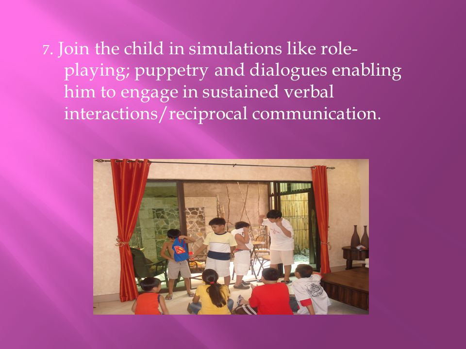 7. Join the child in simulations like role- playing; puppetry and dialogues enabling him to engage in sustained verbal interactions/reciprocal communi