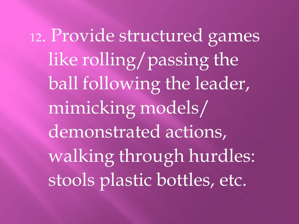 12. Provide structured games like rolling/passing the ball following the leader, mimicking models/ demonstrated actions, walking through hurdles: stoo