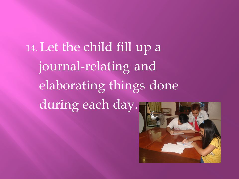 14. Let the child fill up a journal-relating and elaborating things done during each day.