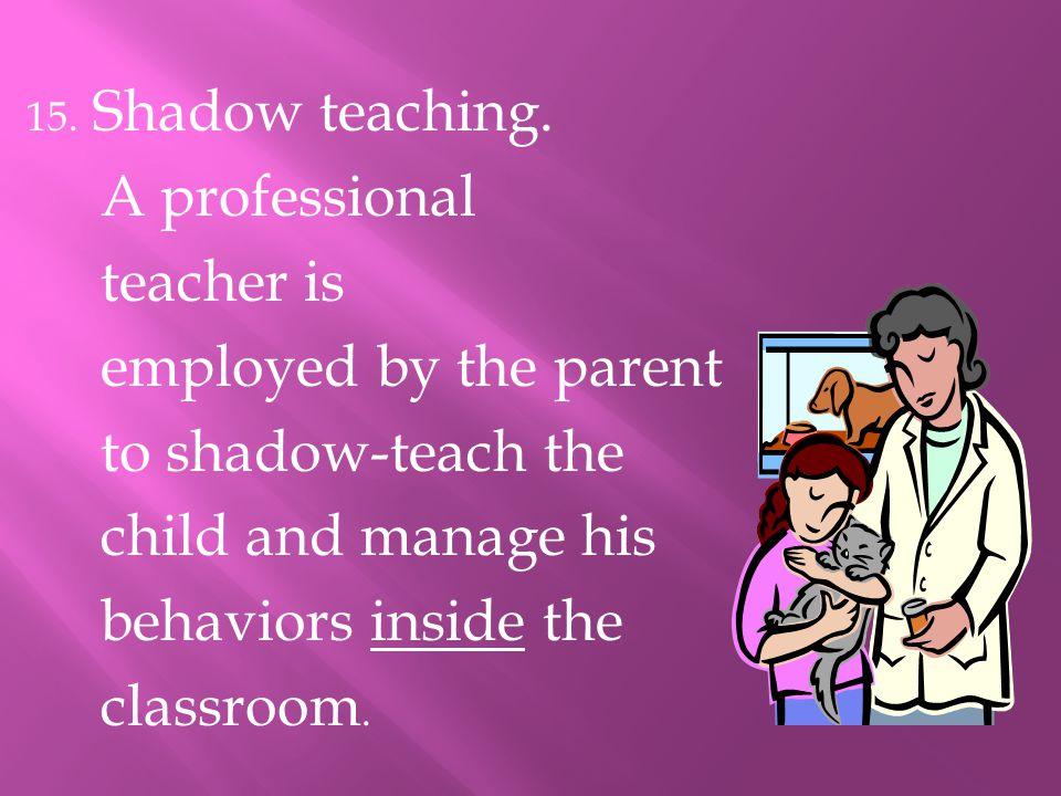 15. Shadow teaching. A professional teacher is employed by the parent to shadow-teach the child and manage his behaviors inside the classroom.
