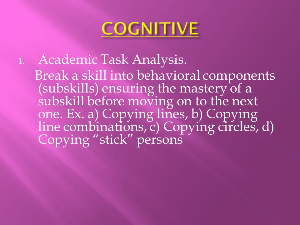1. Academic Task Analysis. Break a skill into behavioral components (subskills) ensuring the mastery of a subskill before moving on to the next one. E