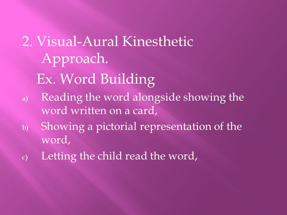 2. Visual-Aural Kinesthetic Approach. Ex. Word Building a) Reading the word alongside showing the word written on a card, b) Showing a pictorial repre