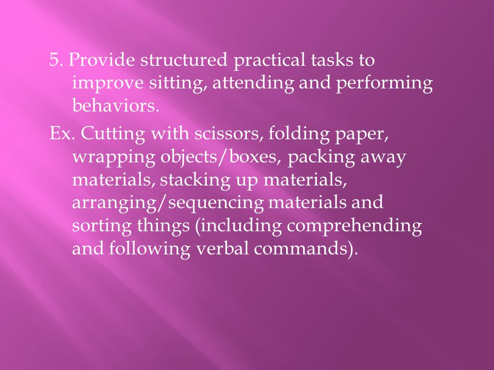 5. Provide structured practical tasks to improve sitting, attending and performing behaviors. Ex. Cutting with scissors, folding paper, wrapping objec