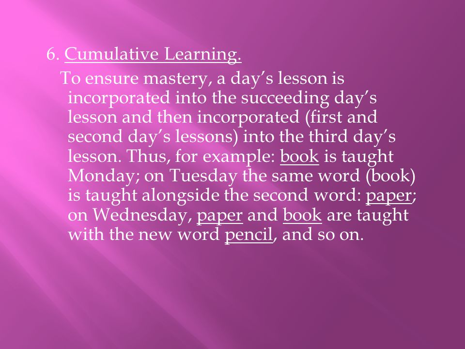 6. Cumulative Learning. To ensure mastery, a day's lesson is incorporated into the succeeding day's lesson and then incorporated (first and second day