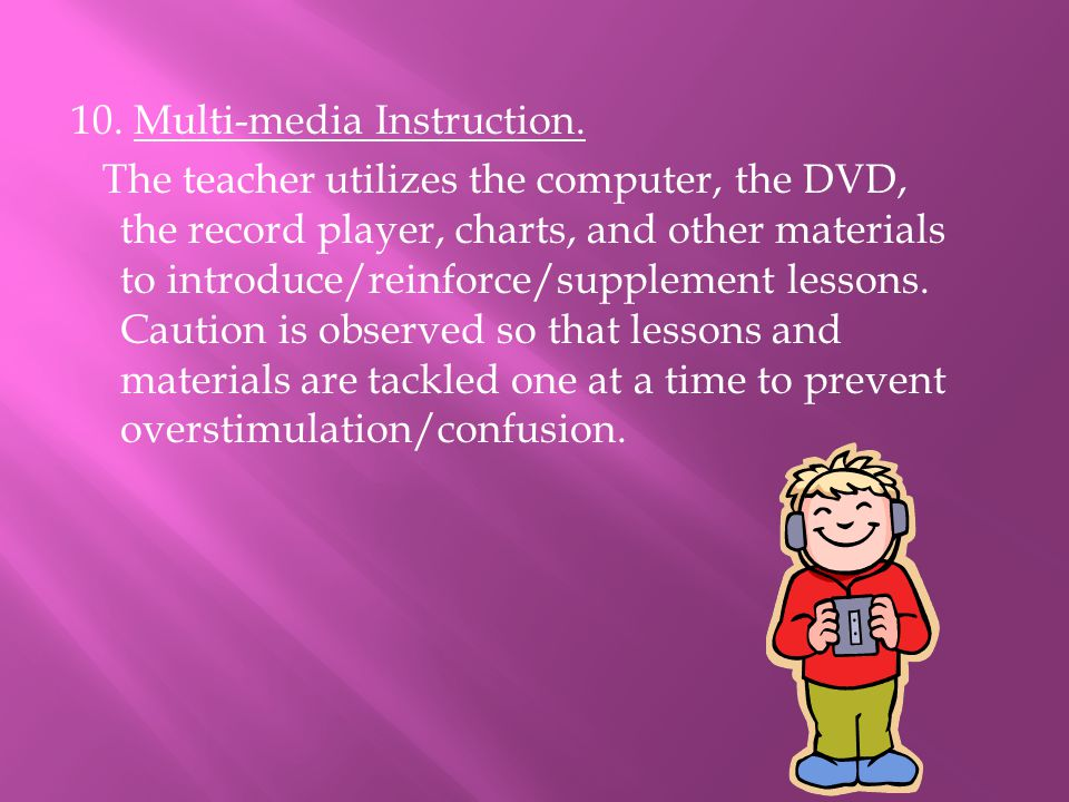 10. Multi-media Instruction. The teacher utilizes the computer, the DVD, the record player, charts, and other materials to introduce/reinforce/supplem