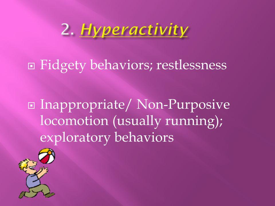  Fidgety behaviors; restlessness  Inappropriate/ Non-Purposive locomotion (usually running); exploratory behaviors