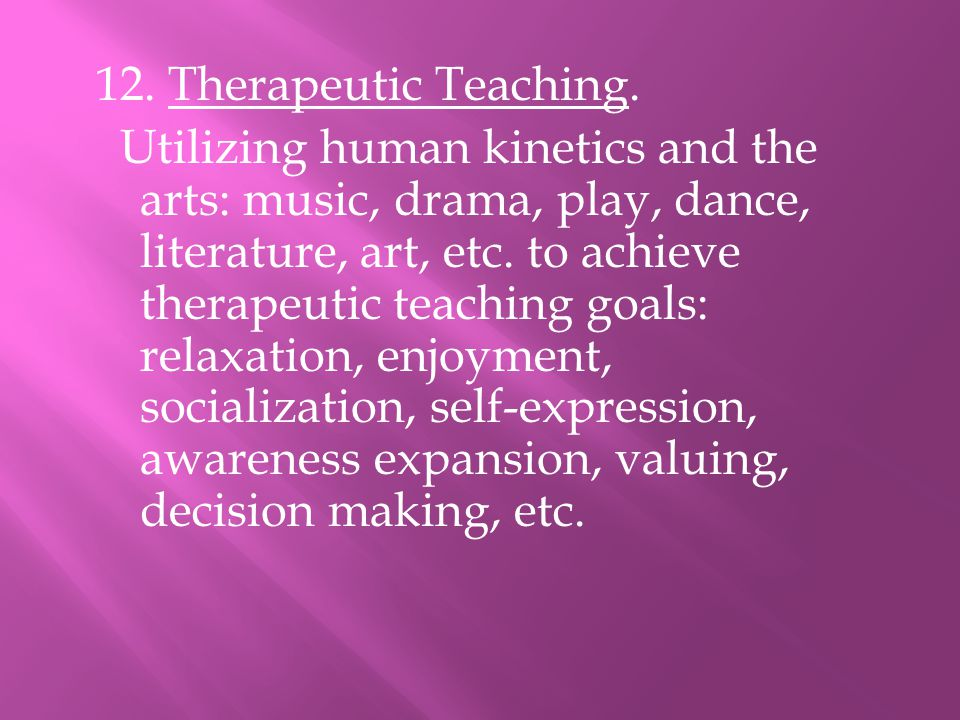 12. Therapeutic Teaching. Utilizing human kinetics and the arts: music, drama, play, dance, literature, art, etc. to achieve therapeutic teaching goal