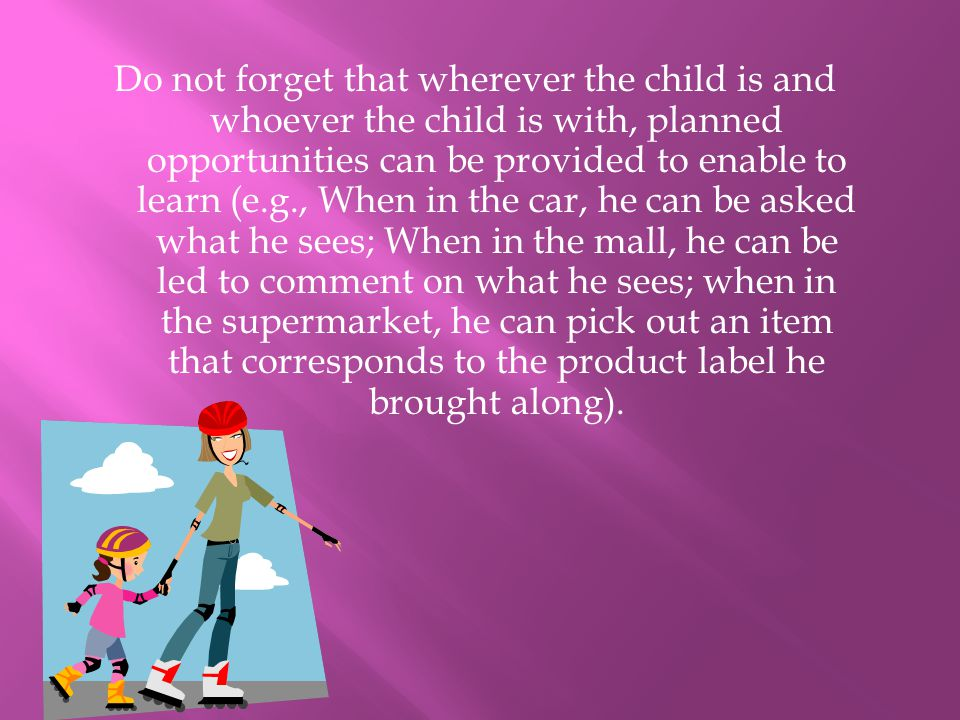 Do not forget that wherever the child is and whoever the child is with, planned opportunities can be provided to enable to learn (e.g., When in the ca