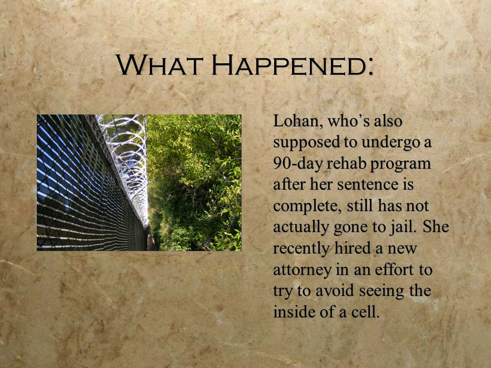 What Happened: Lohan, who ' s also supposed to undergo a 90-day rehab program after her sentence is complete, still has not actually gone to jail. She
