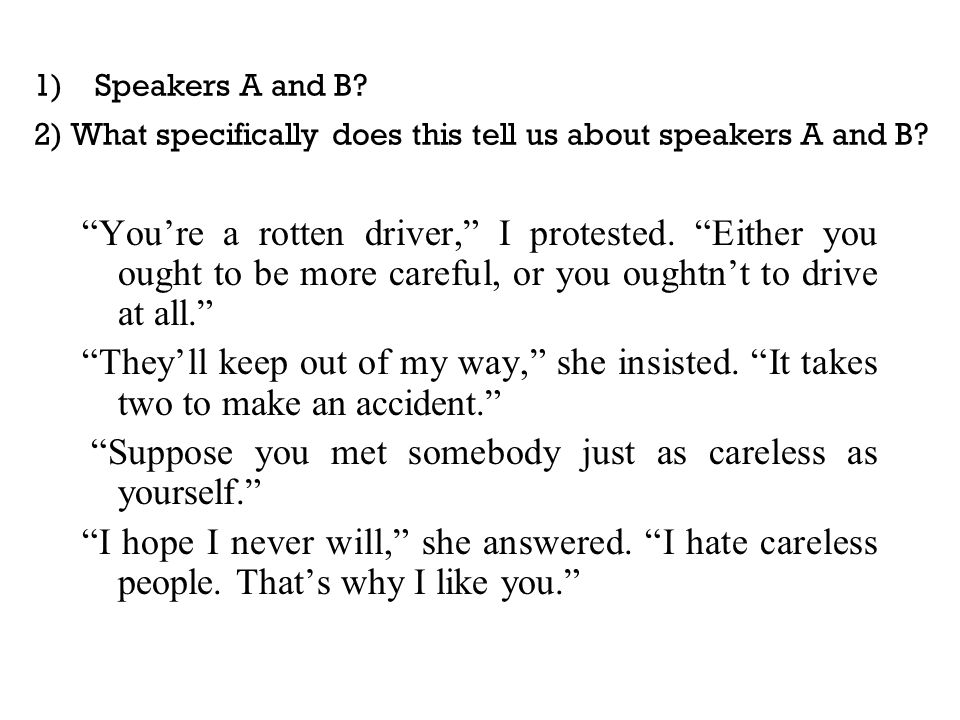 """1) Speakers A and B? 2) What specifically does this tell us about speakers A and B? """"You're a rotten driver,"""" I protested. """"Either you ought to be mor"""