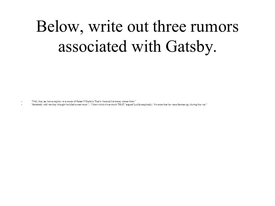 """Below, write out three rumors associated with Gatsby. """"Well, they say he's a nephew or a cousin of Kaiser Wilhelm's. That's where all his money comes"""